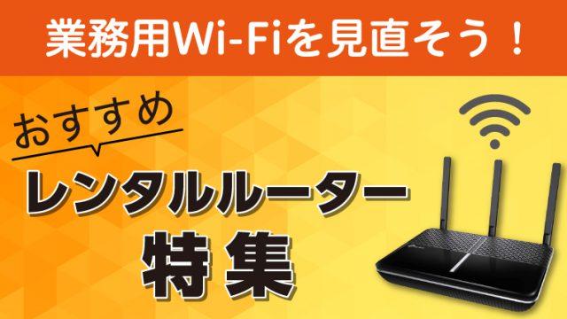 業務用Wi-Fiに使えるレンタルルーターを解説